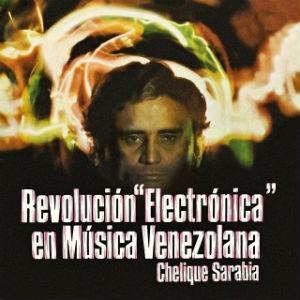 Chelique Sanabria - Revolucion electronica en la musica venezolana