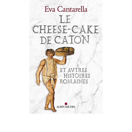 Le  cheese-cake de Caton : et autres histoires romaines | Eva Cantarella (1936-....). Auteur