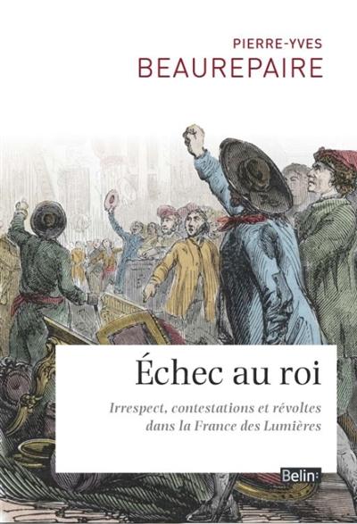 Échec au roi : irrespect, contestations et révoltes dans la France des Lumières | Pierre-Yves Beaurepaire (1968-....). Auteur