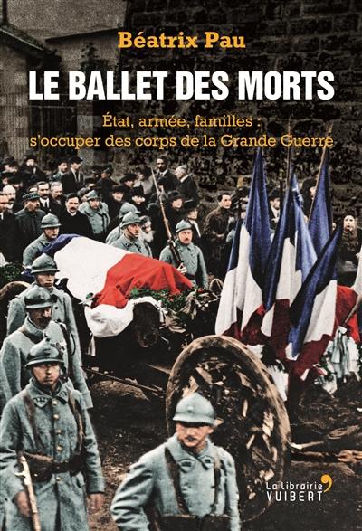 Le ballet des morts : Etat, armée, familles : s'occuper des corps de la Grande Guerre | Béatrix Pau. Auteur