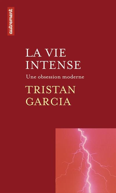 La vie intense : une obsession moderne | Tristan Garcia (1981-....). Auteur