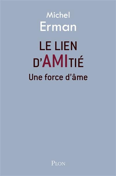 Le  lien d'amitié : une force d'âme | Michel Erman (1955-....). Auteur