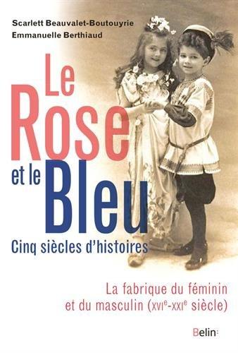 Le  rose et le bleu : la fabrique du féminin et du masculin : cinq siècles d'histoire | Scarlett Beauvalet-Boutouyrie. Auteur