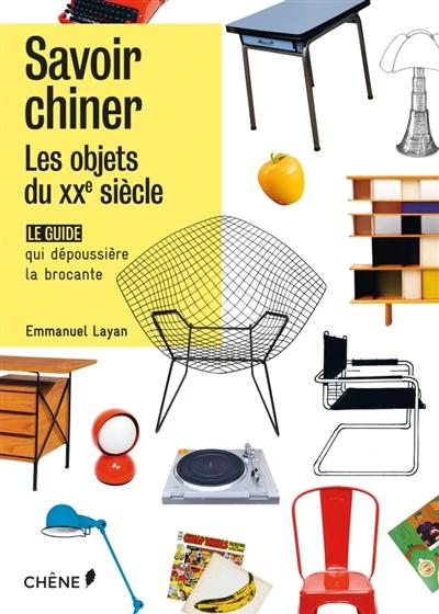 Savoir chiner les objets du XXe siècle : le guide qui dépoussière la brocante | Emmanuel Layan. Auteur