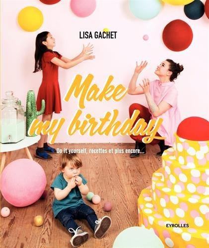 Make my birthday : do it yourself, recettes et plus encore | Lisa Gachet. Auteur