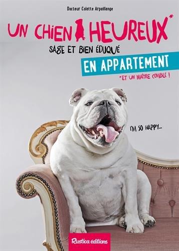 Un chien heureux, sage et bien éduqué en appartement  : et un maître comblé ! | Colette Arpaillange. Auteur
