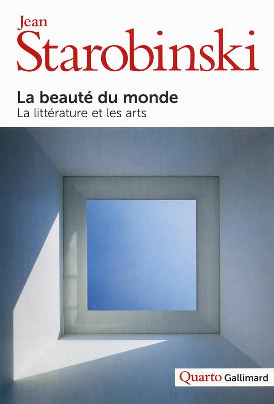 La beauté du monde : la littérature et les arts | Jean Starobinski (1920-....). Auteur