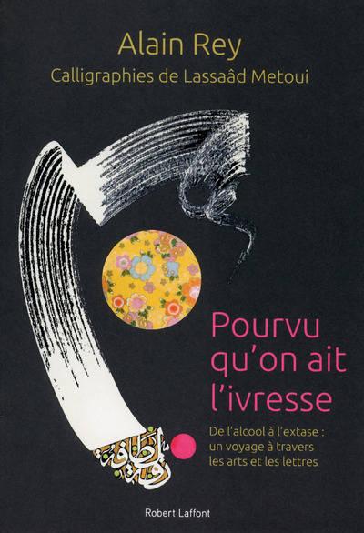 Pourvu qu'on ait l'ivresse : de l'alcool à l'extase, un voyage à travers les arts et les lettres | Alain Rey (1928-....). Auteur