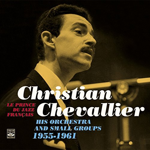 Le prince du jazz français : his orchestra and small groups 1955-1961 | Christian Chevallier Orchestra. Musicien
