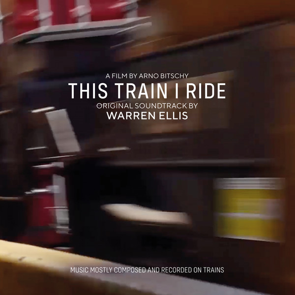 This Train I Ride : original soundtrack : a film by Arno Bitschy | Warren Ellis (1965-....). Compositeur
